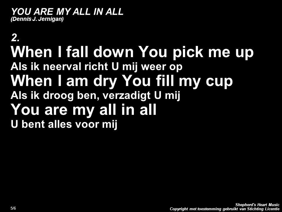 Copyright met toestemming gebruikt van Stichting Licentie Shepherd's Heart Music 5/6 YOU ARE MY ALL IN ALL (Dennis J. Jernigan) 2. When I fall down Yo