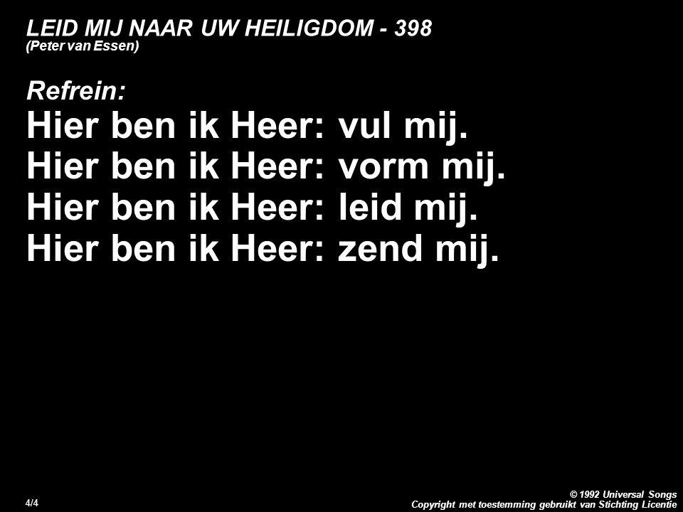 Copyright met toestemming gebruikt van Stichting Licentie © 1992 Universal Songs 4/4 LEID MIJ NAAR UW HEILIGDOM - 398 (Peter van Essen) Refrein: Hier ben ik Heer: vul mij.