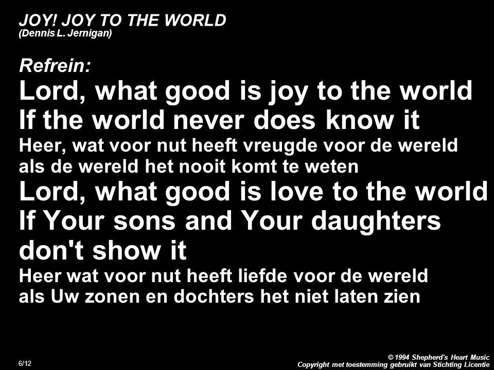 Copyright met toestemming gebruikt van Stichting Licentie © 1994 Shepherd's Heart Music 6/12 JOY! JOY TO THE WORLD (Dennis L. Jernigan) Refrein: Lord,