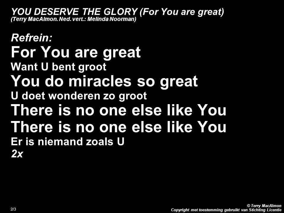 Copyright met toestemming gebruikt van Stichting Licentie © Terry MacAlmon 3/3 YOU DESERVE THE GLORY (For You are great) (Terry MacAlmon.