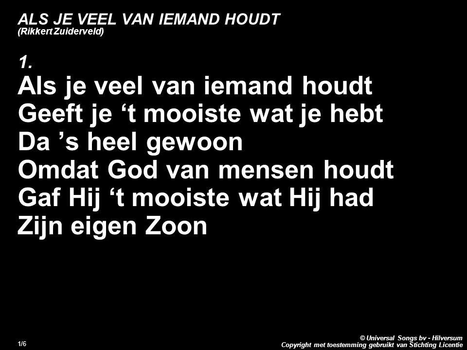 Copyright met toestemming gebruikt van Stichting Licentie © Universal Songs bv - Hilversum 1/6 ALS JE VEEL VAN IEMAND HOUDT (Rikkert Zuiderveld) 1.