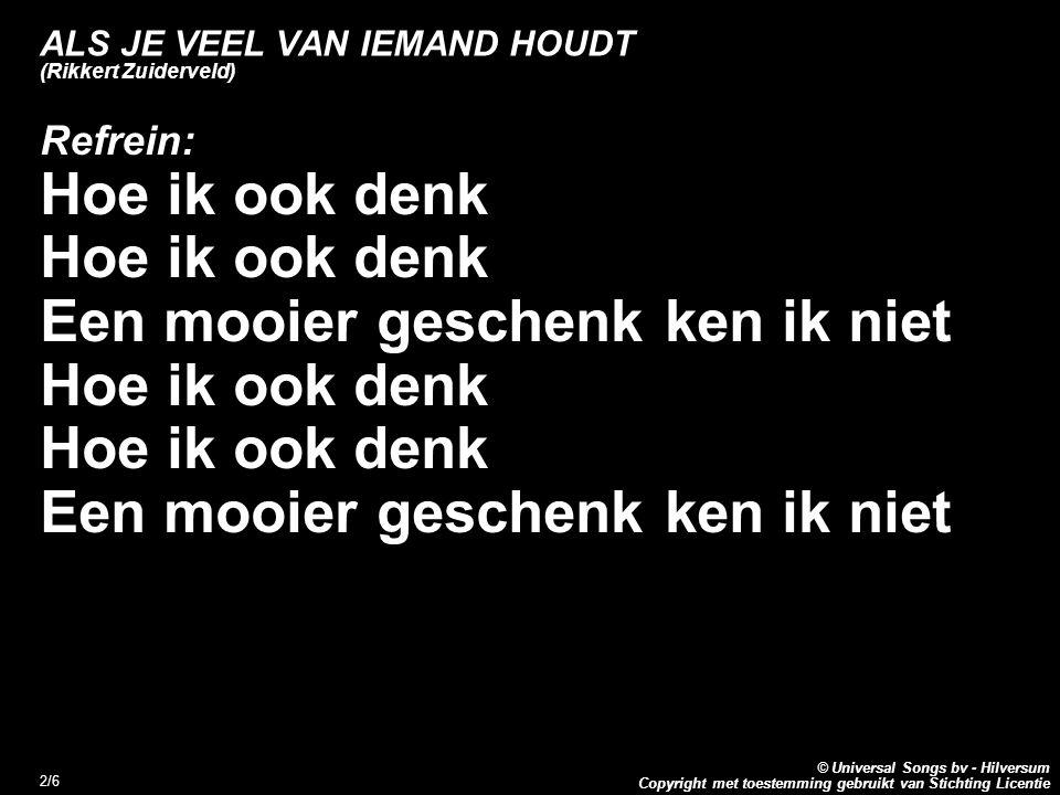 Copyright met toestemming gebruikt van Stichting Licentie © Universal Songs bv - Hilversum 3/6 ALS JE VEEL VAN IEMAND HOUDT (Rikkert Zuiderveld) 2.