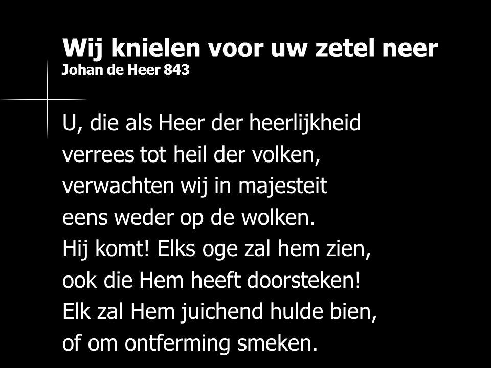 Wij knielen voor uw zetel neer Johan de Heer 843 Hoe ras of traag de tijd verdwijnt, die dag zal zeker komen.