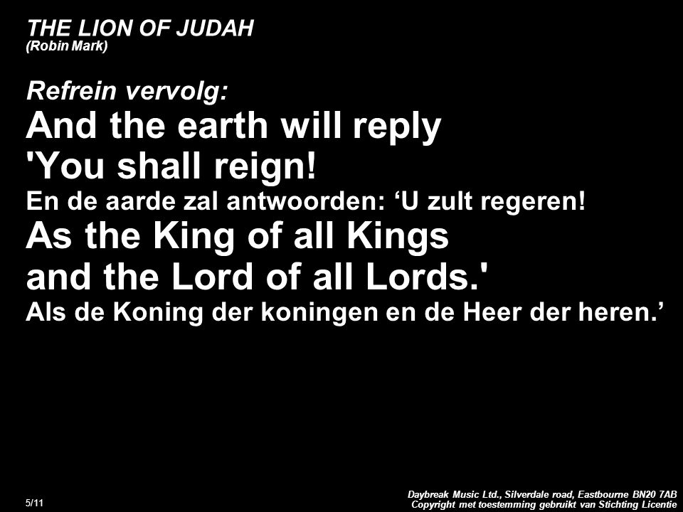 Copyright met toestemming gebruikt van Stichting Licentie Daybreak Music Ltd., Silverdale road, Eastbourne BN20 7AB 5/11 THE LION OF JUDAH (Robin Mark) Refrein vervolg: And the earth will reply You shall reign.