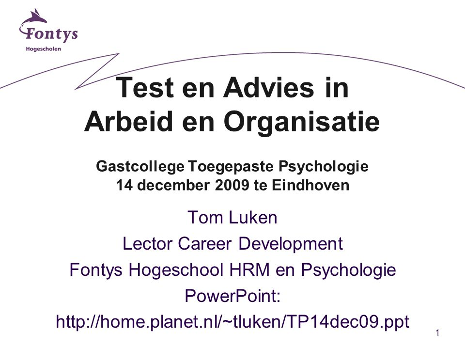 1 Test en Advies in Arbeid en Organisatie Gastcollege Toegepaste Psychologie 14 december 2009 te Eindhoven Tom Luken Lector Career Development Fontys Hogeschool HRM en Psychologie PowerPoint: http://home.planet.nl/~tluken/TP14dec09.ppt