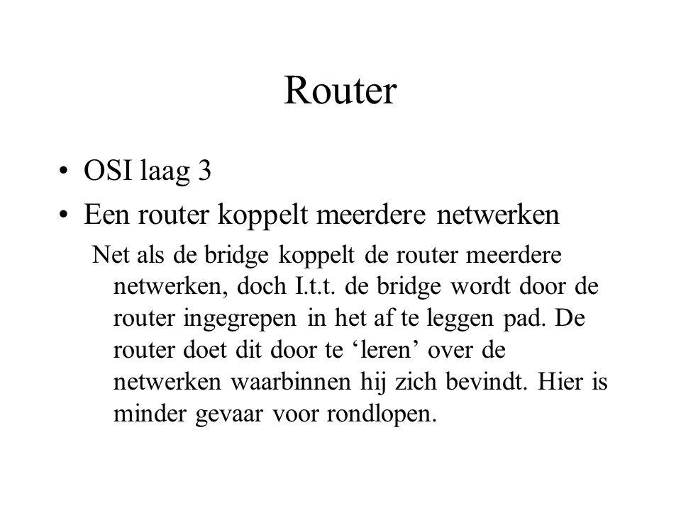 Router OSI laag 3 Een router koppelt meerdere netwerken Net als de bridge koppelt de router meerdere netwerken, doch I.t.t.