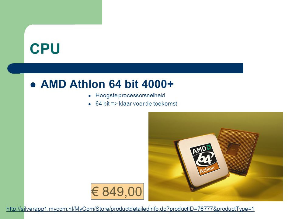 CPU AMD Athlon 64 bit 4000+ Hoogste processorsnelheid 64 bit => klaar voor de toekomst http://silverapp1.mycom.nl/MyCom/Store/productdetailedinfo.do?productID=76777&productType=1 € 849,00