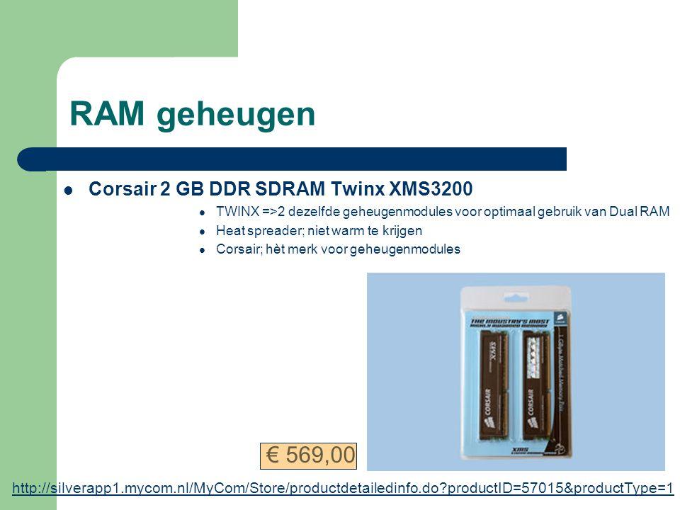 RAM geheugen Corsair 2 GB DDR SDRAM Twinx XMS3200 TWINX =>2 dezelfde geheugenmodules voor optimaal gebruik van Dual RAM Heat spreader; niet warm te krijgen Corsair; hèt merk voor geheugenmodules http://silverapp1.mycom.nl/MyCom/Store/productdetailedinfo.do?productID=57015&productType=1 € 569,00