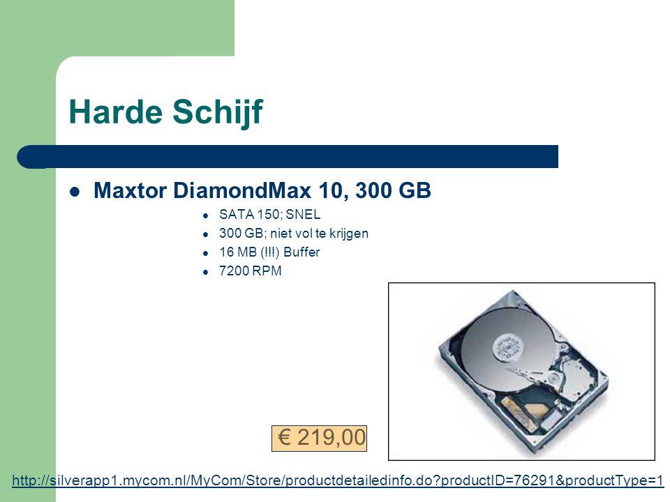 Harde Schijf Maxtor DiamondMax 10, 300 GB SATA 150; SNEL 300 GB; niet vol te krijgen 16 MB (!!!) Buffer 7200 RPM http://silverapp1.mycom.nl/MyCom/Store/productdetailedinfo.do?productID=76291&productType=1 € 219,00