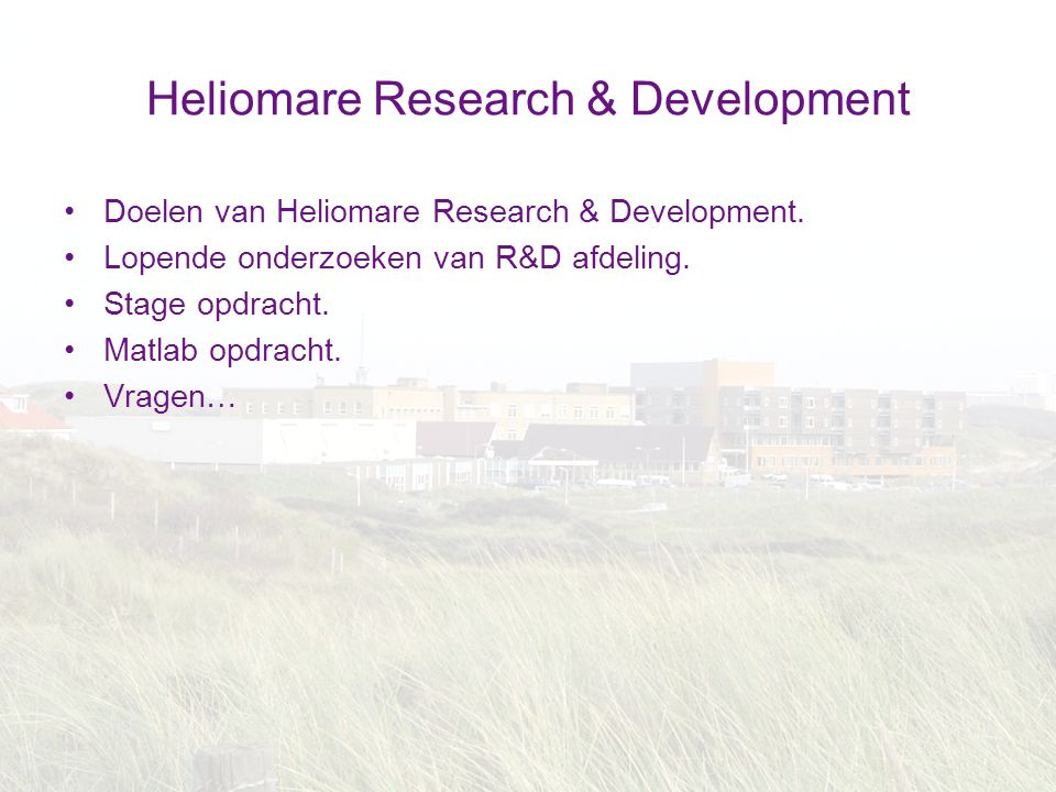 Heliomare Research & Development Doelen van Heliomare Research & Development. Lopende onderzoeken van R&D afdeling. Stage opdracht. Matlab opdracht. V