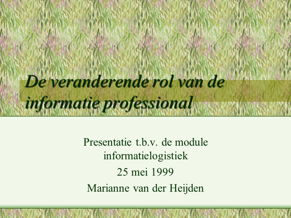 De veranderende rol van de informatie professional Presentatie t.b.v. de module informatielogistiek 25 mei 1999 Marianne van der Heijden