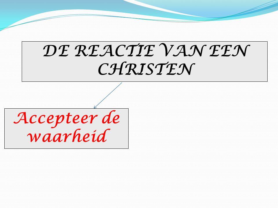 DE REACTIE VAN EEN CHRISTEN Accepteer de waarheid