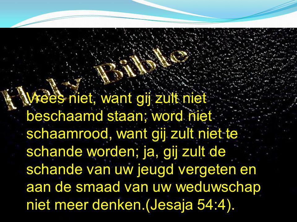 Vrees niet, want gij zult niet beschaamd staan; word niet schaamrood, want gij zult niet te schande worden; ja, gij zult de schande van uw jeugd vergeten en aan de smaad van uw weduwschap niet meer denken.(Jesaja 54:4).