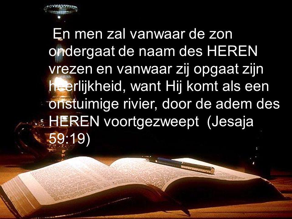 En men zal vanwaar de zon ondergaat de naam des HEREN vrezen en vanwaar zij opgaat zijn heerlijkheid, want Hij komt als een onstuimige rivier, door de adem des HEREN voortgezweept.