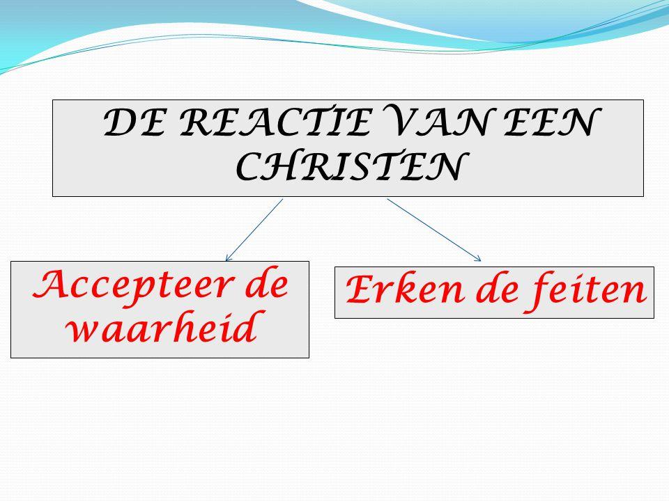 DE REACTIE VAN EEN CHRISTEN Accepteer de waarheid Erken de feiten