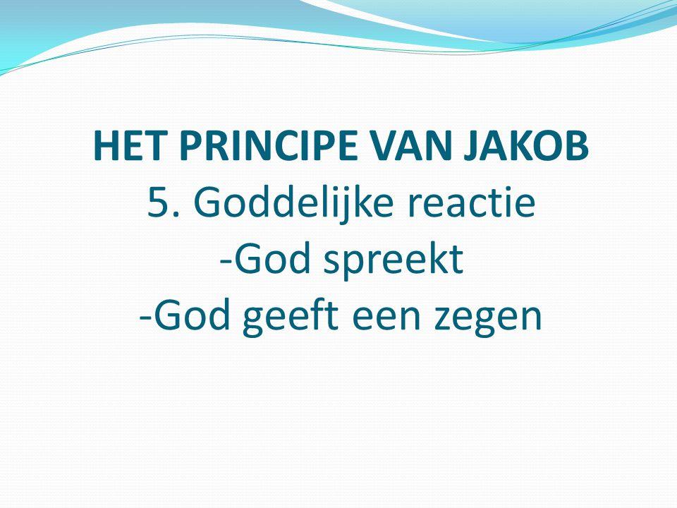 HET PRINCIPE VAN JAKOB 5. Goddelijke reactie -God spreekt -God geeft een zegen