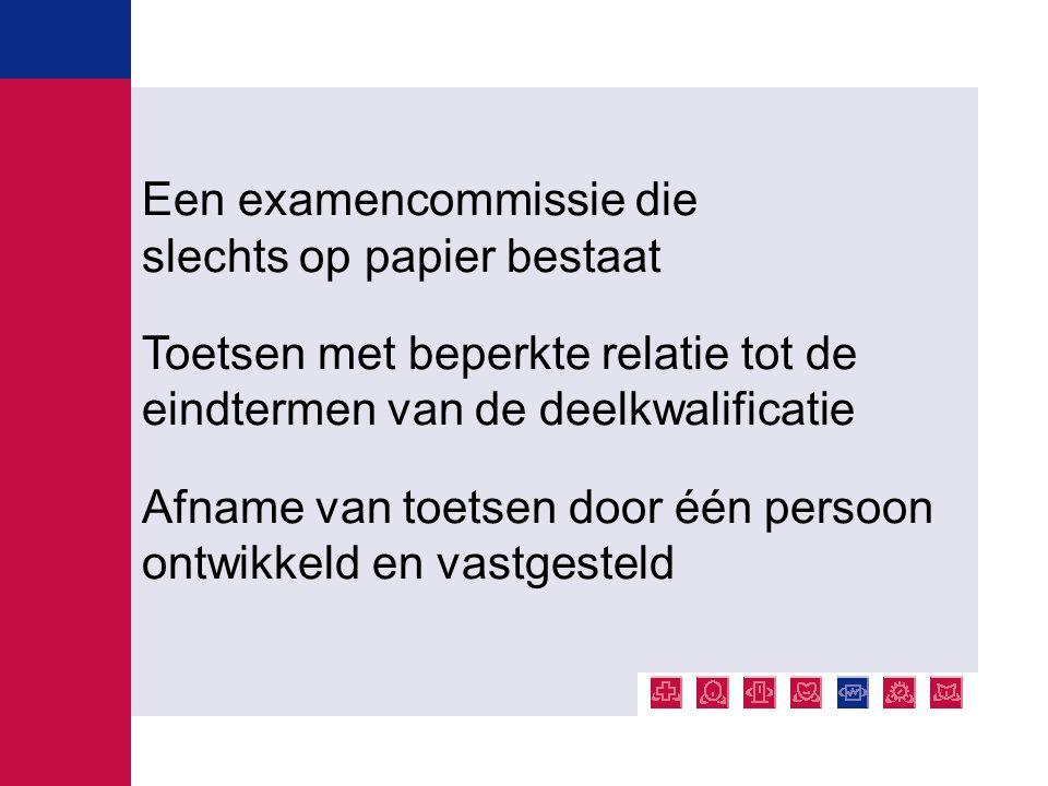 Een examencommissie die slechts op papier bestaat Toetsen met beperkte relatie tot de eindtermen van de deelkwalificatie Afname van toetsen door één p