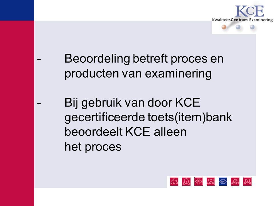 - Beoordeling betreft proces en producten van examinering - Bij gebruik van door KCE gecertificeerde toets(item)bank beoordeelt KCE alleen het proces