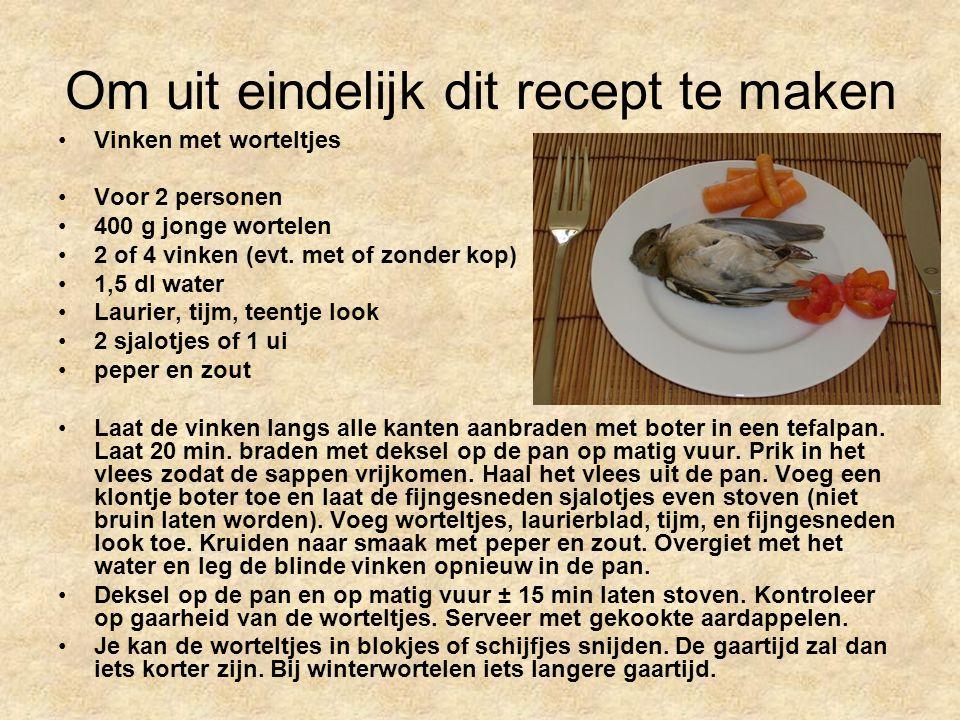 Om uit eindelijk dit recept te maken Vinken met worteltjes Voor 2 personen 400 g jonge wortelen 2 of 4 vinken (evt.