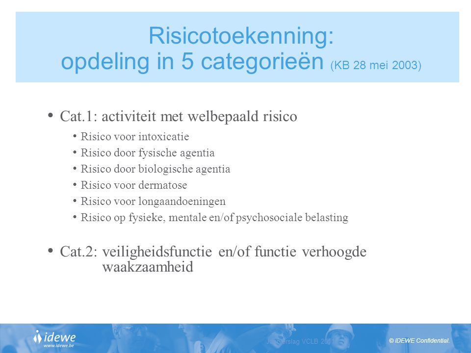 © IDEWE Confidential. Jaarverslag VCLB 2011 Slide 8 Risicotoekenning: opdeling in 5 categorieën (KB 28 mei 2003) Cat.1: activiteit met welbepaald risi