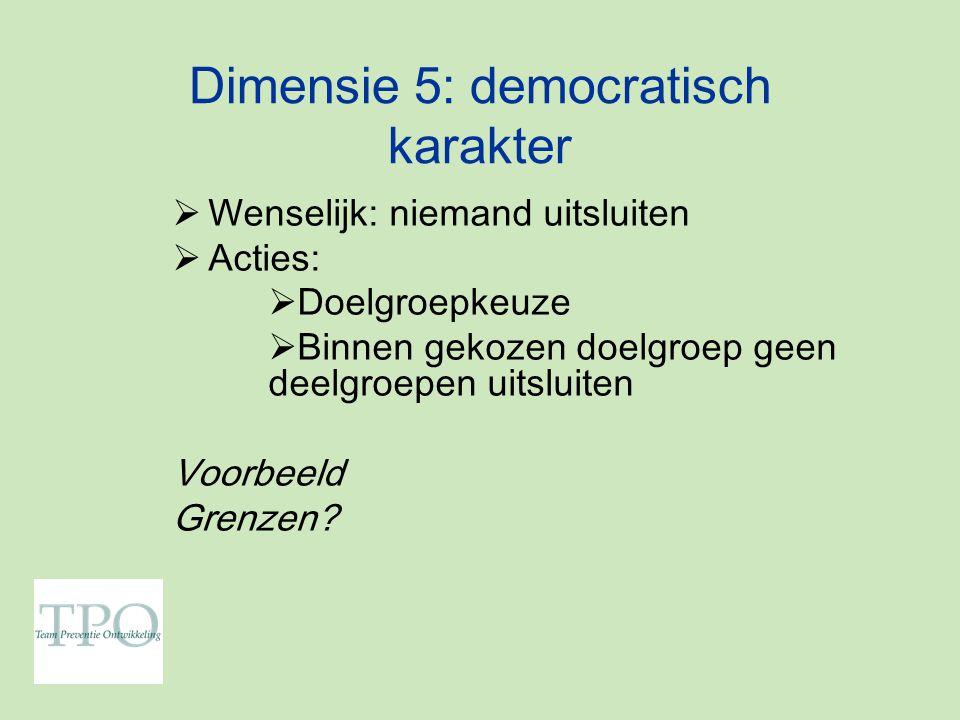 Dimensie 5: democratisch karakter  Wenselijk: niemand uitsluiten  Acties:  Doelgroepkeuze  Binnen gekozen doelgroep geen deelgroepen uitsluiten Voorbeeld Grenzen?