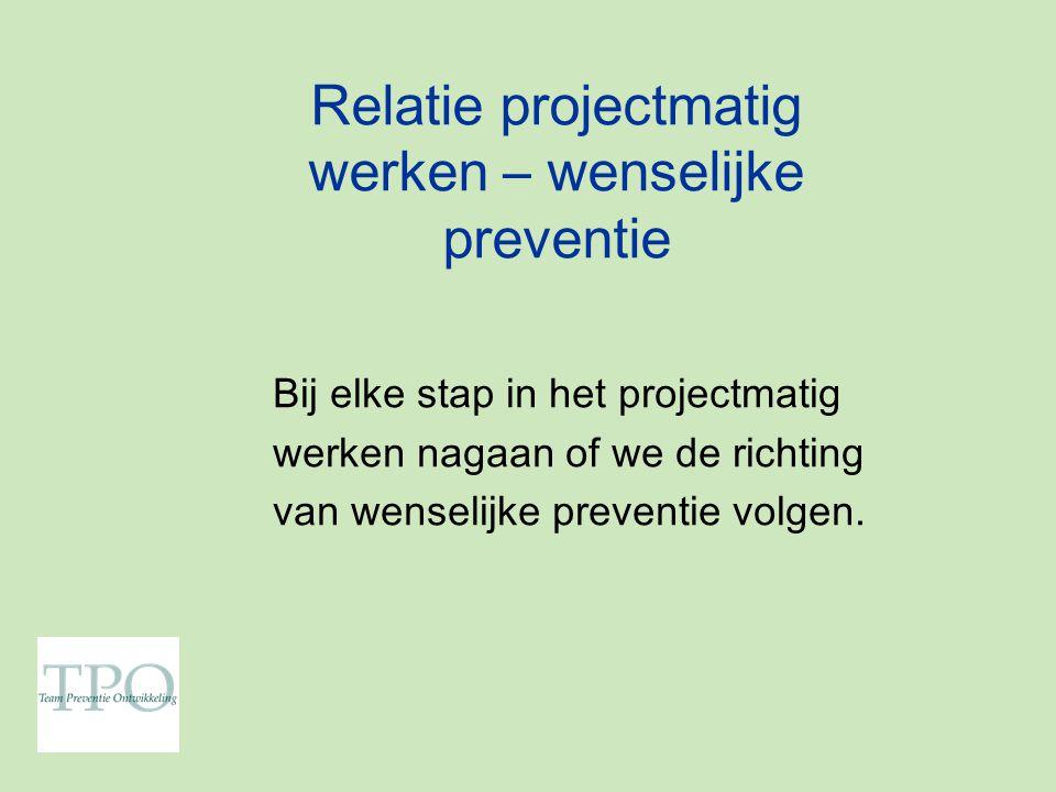 Relatie projectmatig werken – wenselijke preventie Bij elke stap in het projectmatig werken nagaan of we de richting van wenselijke preventie volgen.