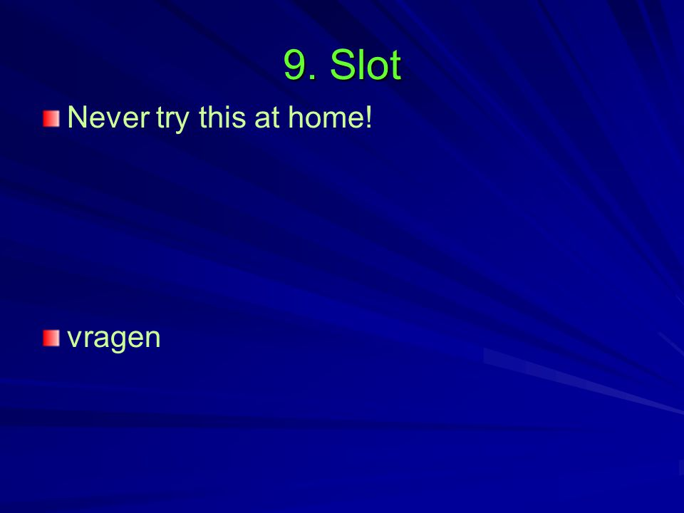 9. Slot Never try this at home! vragen