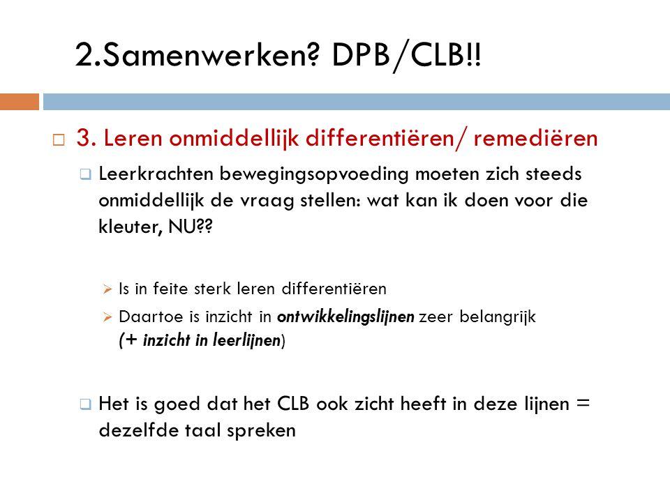 2.Samenwerken? DPB/CLB!!  3. Leren onmiddellijk differentiëren/ remediëren  Leerkrachten bewegingsopvoeding moeten zich steeds onmiddellijk de vraag
