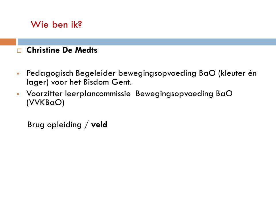 Wie ben ik?  Christine De Medts  Pedagogisch Begeleider bewegingsopvoeding BaO (kleuter én lager) voor het Bisdom Gent.  Voorzitter leerplancommiss
