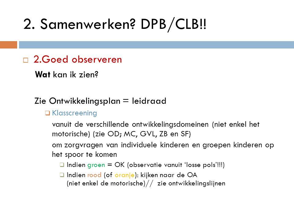 2. Samenwerken? DPB/CLB!!  2.Goed observeren Wat kan ik zien? Zie Ontwikkelingsplan = leidraad  Klasscreening vanuit de verschillende ontwikkelingsd