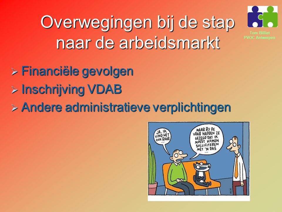 Tom Billiet PVOC Antwerpen Overwegingen bij de stap naar de arbeidsmarkt  Financiële gevolgen  Inschrijving VDAB  Andere administratieve verplichti