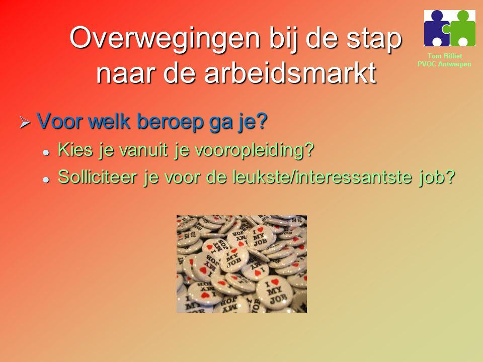 Tom Billiet PVOC Antwerpen Overwegingen bij de stap naar de arbeidsmarkt  Voor welk beroep ga je? Kies je vanuit je vooropleiding? Kies je vanuit je