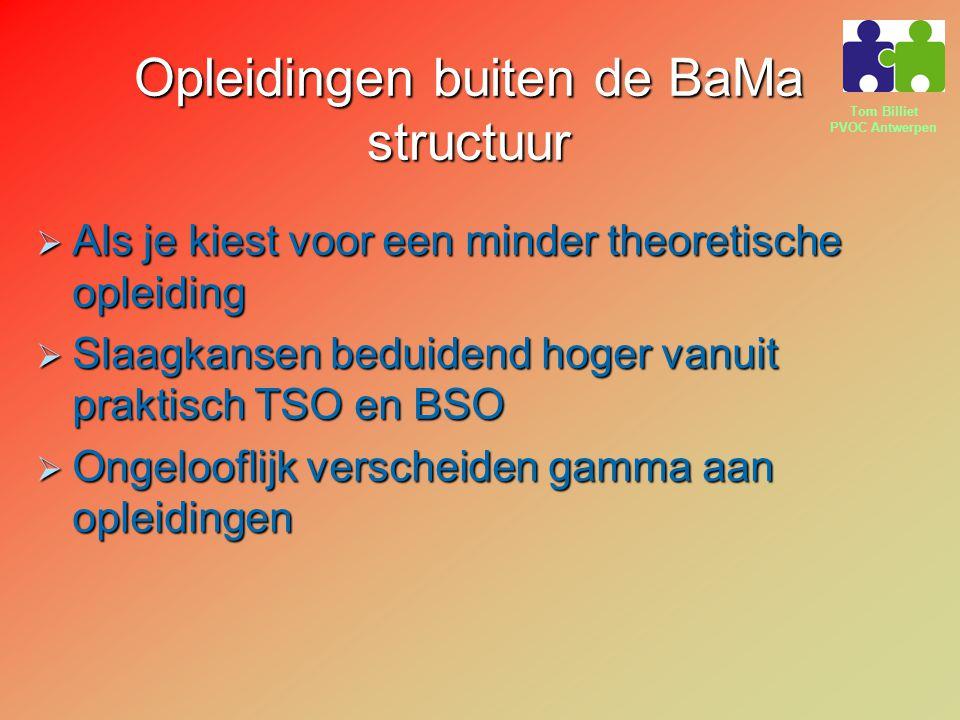 Tom Billiet PVOC Antwerpen Opleidingen buiten de BaMa structuur  Als je kiest voor een minder theoretische opleiding  Slaagkansen beduidend hoger vanuit praktisch TSO en BSO  Ongelooflijk verscheiden gamma aan opleidingen