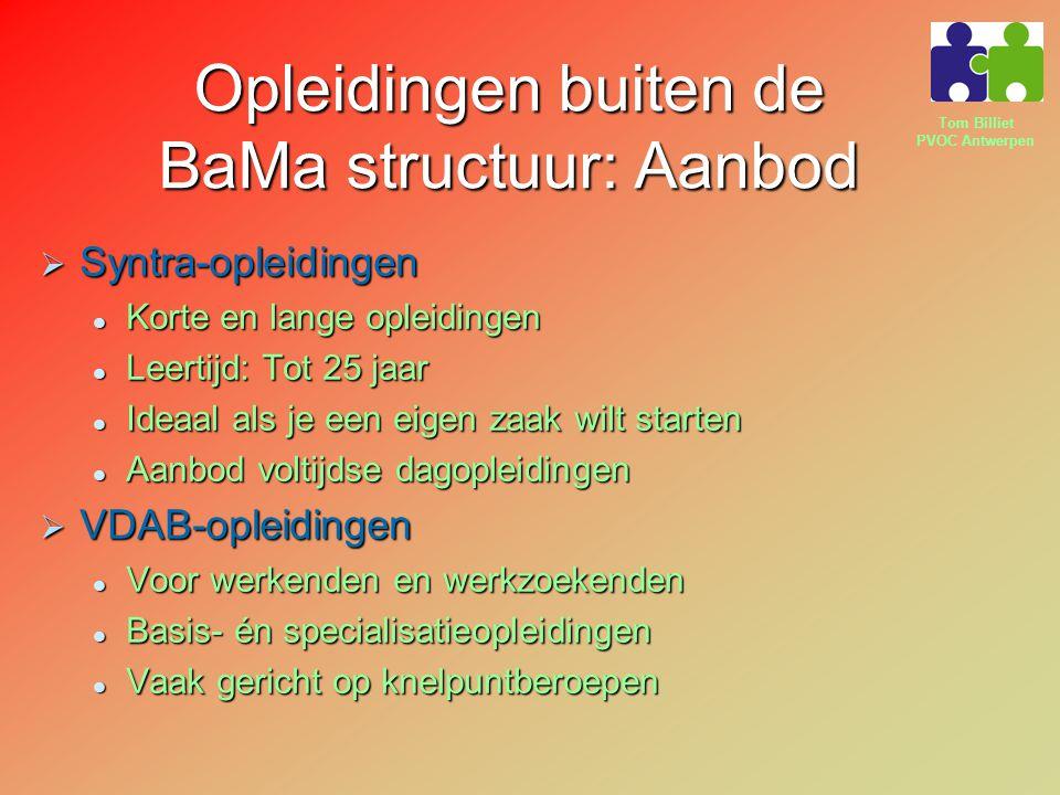 Tom Billiet PVOC Antwerpen Opleidingen buiten de BaMa structuur: Aanbod  Syntra-opleidingen Korte en lange opleidingen Korte en lange opleidingen Leertijd: Tot 25 jaar Leertijd: Tot 25 jaar Ideaal als je een eigen zaak wilt starten Ideaal als je een eigen zaak wilt starten Aanbod voltijdse dagopleidingen Aanbod voltijdse dagopleidingen  VDAB-opleidingen Voor werkenden en werkzoekenden Voor werkenden en werkzoekenden Basis- én specialisatieopleidingen Basis- én specialisatieopleidingen Vaak gericht op knelpuntberoepen Vaak gericht op knelpuntberoepen