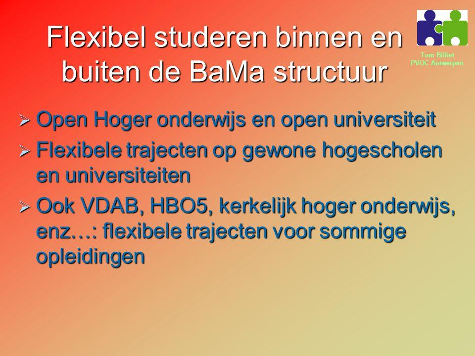 Tom Billiet PVOC Antwerpen Flexibel studeren binnen en buiten de BaMa structuur  Open Hoger onderwijs en open universiteit  Flexibele trajecten op gewone hogescholen en universiteiten  Ook VDAB, HBO5, kerkelijk hoger onderwijs, enz…: flexibele trajecten voor sommige opleidingen