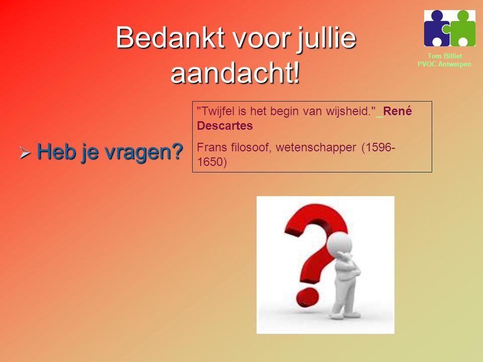 Tom Billiet PVOC Antwerpen Bedankt voor jullie aandacht!  Heb je vragen? Confucius Chinees filosoof (551 v.C. - 479 v.C.) Confucius Chinees filosoof