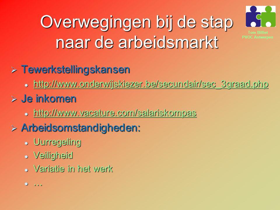 Tom Billiet PVOC Antwerpen Overwegingen bij de stap naar de arbeidsmarkt  Tewerkstellingskansen http://www.onderwijskiezer.be/secundair/sec_3graad.php http://www.onderwijskiezer.be/secundair/sec_3graad.php http://www.onderwijskiezer.be/secundair/sec_3graad.php  Je inkomen http://www.vacature.com/salariskompas http://www.vacature.com/salariskompas http://www.vacature.com/salariskompas  Arbeidsomstandigheden: Uurregeling Uurregeling Veiligheid Veiligheid Variatie in het werk Variatie in het werk …