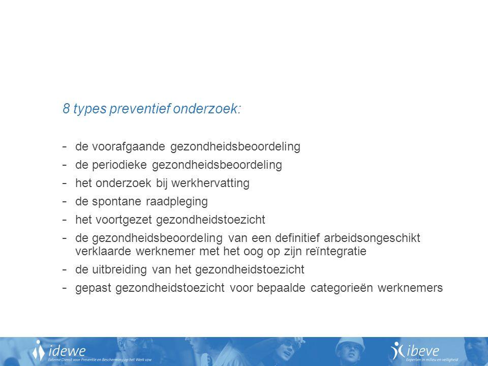 8 types preventief onderzoek: - de voorafgaande gezondheidsbeoordeling - de periodieke gezondheidsbeoordeling - het onderzoek bij werkhervatting - de spontane raadpleging - het voortgezet gezondheidstoezicht - de gezondheidsbeoordeling van een definitief arbeidsongeschikt verklaarde werknemer met het oog op zijn reïntegratie - de uitbreiding van het gezondheidstoezicht - gepast gezondheidstoezicht voor bepaalde categorieën werknemers