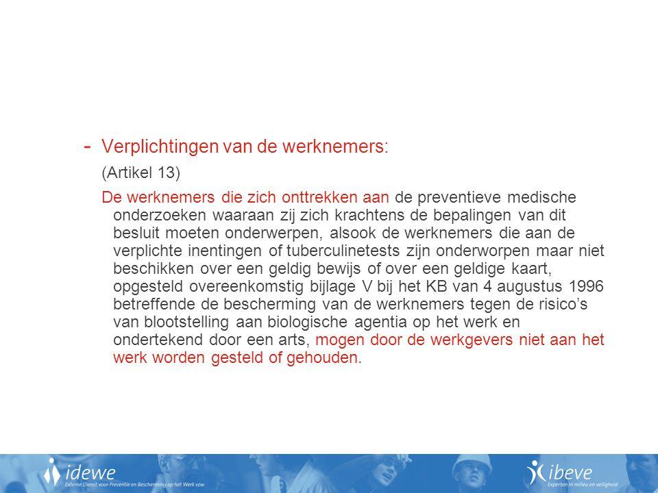 - Verplichtingen van de werknemers: (Artikel 13) De werknemers die zich onttrekken aan de preventieve medische onderzoeken waaraan zij zich krachtens de bepalingen van dit besluit moeten onderwerpen, alsook de werknemers die aan de verplichte inentingen of tuberculinetests zijn onderworpen maar niet beschikken over een geldig bewijs of over een geldige kaart, opgesteld overeenkomstig bijlage V bij het KB van 4 augustus 1996 betreffende de bescherming van de werknemers tegen de risico's van blootstelling aan biologische agentia op het werk en ondertekend door een arts, mogen door de werkgevers niet aan het werk worden gesteld of gehouden.