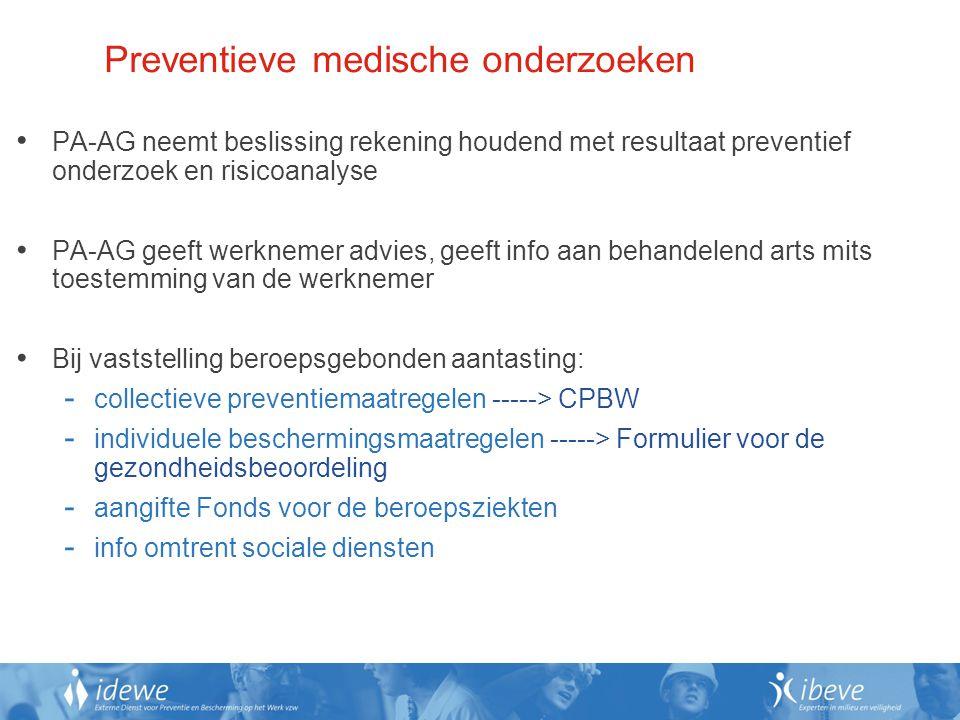 Preventieve medische onderzoeken PA-AG neemt beslissing rekening houdend met resultaat preventief onderzoek en risicoanalyse PA-AG geeft werknemer advies, geeft info aan behandelend arts mits toestemming van de werknemer Bij vaststelling beroepsgebonden aantasting: - collectieve preventiemaatregelen -----> CPBW - individuele beschermingsmaatregelen -----> Formulier voor de gezondheidsbeoordeling - aangifte Fonds voor de beroepsziekten - info omtrent sociale diensten