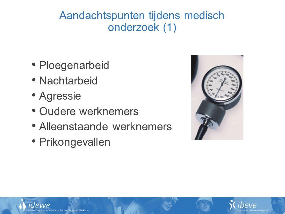 Aandachtspunten tijdens medisch onderzoek (1) Ploegenarbeid Nachtarbeid Agressie Oudere werknemers Alleenstaande werknemers Prikongevallen