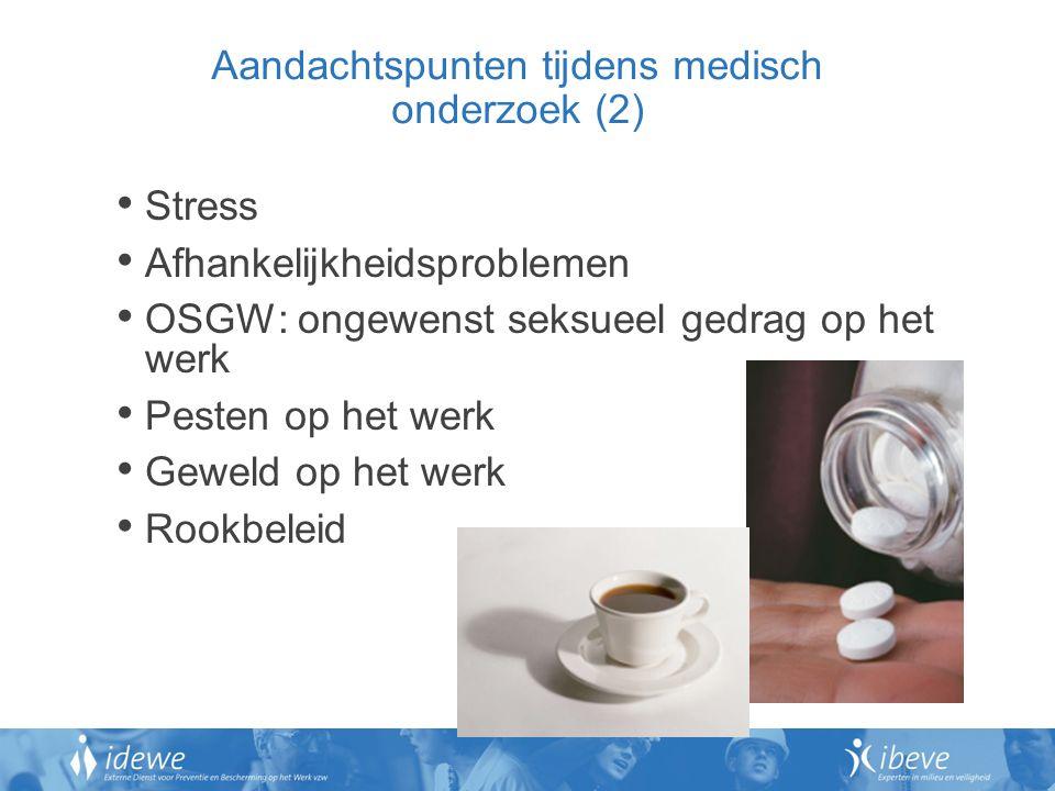 Aandachtspunten tijdens medisch onderzoek (2) Stress Afhankelijkheidsproblemen OSGW: ongewenst seksueel gedrag op het werk Pesten op het werk Geweld op het werk Rookbeleid