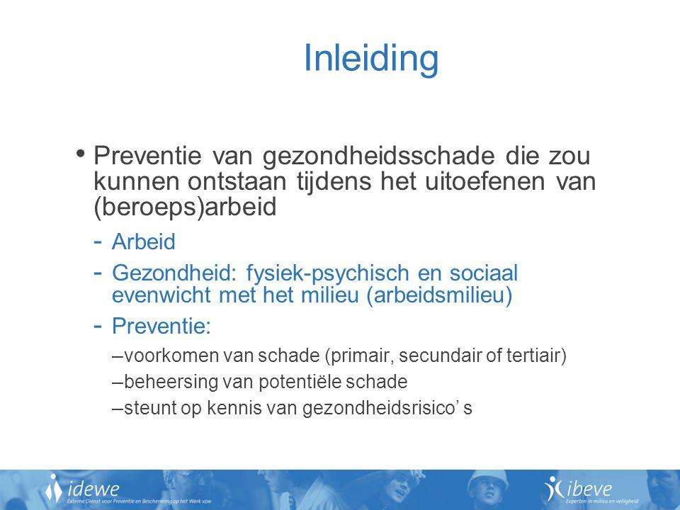 Inleiding Preventie van gezondheidsschade die zou kunnen ontstaan tijdens het uitoefenen van (beroeps)arbeid - Arbeid - Gezondheid: fysiek-psychisch en sociaal evenwicht met het milieu (arbeidsmilieu) - Preventie: – voorkomen van schade (primair, secundair of tertiair) – beheersing van potentiële schade – steunt op kennis van gezondheidsrisico' s