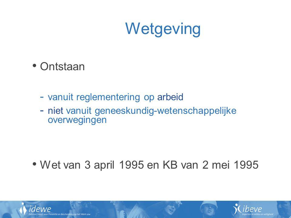 Wetgeving Ontstaan - vanuit reglementering op arbeid - niet vanuit geneeskundig-wetenschappelijke overwegingen Wet van 3 april 1995 en KB van 2 mei 1995