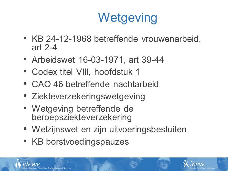 Wetgeving KB 24-12-1968 betreffende vrouwenarbeid, art 2-4 Arbeidswet 16-03-1971, art 39-44 Codex titel VIII, hoofdstuk 1 CAO 46 betreffende nachtarbeid Ziekteverzekeringswetgeving Wetgeving betreffende de beroepsziekteverzekering Welzijnswet en zijn uitvoeringsbesluiten KB borstvoedingspauzes