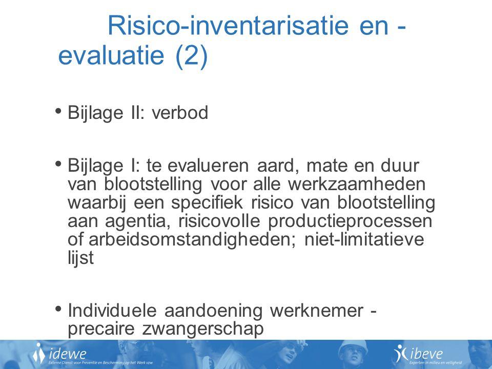 Risico-inventarisatie en - evaluatie (2) Bijlage II: verbod Bijlage I: te evalueren aard, mate en duur van blootstelling voor alle werkzaamheden waarbij een specifiek risico van blootstelling aan agentia, risicovolle productieprocessen of arbeidsomstandigheden; niet-limitatieve lijst Individuele aandoening werknemer - precaire zwangerschap