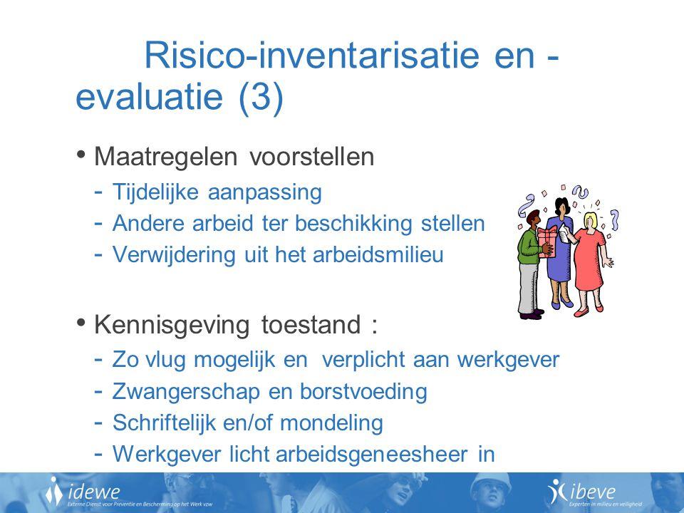 Risico-inventarisatie en - evaluatie (3) Maatregelen voorstellen - Tijdelijke aanpassing - Andere arbeid ter beschikking stellen - Verwijdering uit het arbeidsmilieu Kennisgeving toestand : - Zo vlug mogelijk en verplicht aan werkgever - Zwangerschap en borstvoeding - Schriftelijk en/of mondeling - Werkgever licht arbeidsgeneesheer in