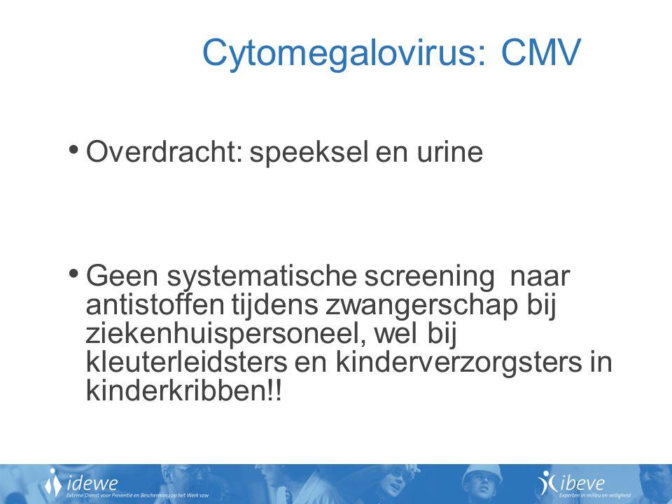 Cytomegalovirus: CMV Overdracht: speeksel en urine Geen systematische screening naar antistoffen tijdens zwangerschap bij ziekenhuispersoneel, wel bij kleuterleidsters en kinderverzorgsters in kinderkribben!!