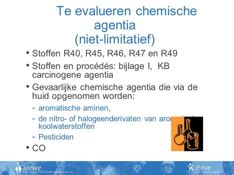 Te evalueren chemische agentia (niet-limitatief) Stoffen R40, R45, R46, R47 en R49 Stoffen en procédés: bijlage I, KB carcinogene agentia Gevaarlijke chemische agentia die via de huid opgenomen worden: - aromatische aminen, - de nitro- of halogeenderivaten van aromatische koolwaterstoffen - Pesticiden CO