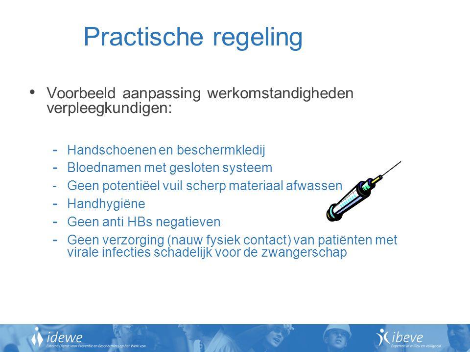 Practische regeling Voorbeeld aanpassing werkomstandigheden verpleegkundigen: - Handschoenen en beschermkledij - Bloednamen met gesloten systeem - Geen potentiëel vuil scherp materiaal afwassen - Handhygiëne - Geen anti HBs negatieven - Geen verzorging (nauw fysiek contact) van patiënten met virale infecties schadelijk voor de zwangerschap